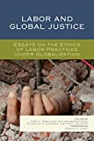 img - for Labor and Global Justice: Essays on the Ethics of Labor Practices under Globalization book / textbook / text book