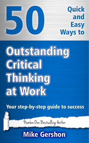 50 Quick and Easy Ways to Outstanding Critical Thinking at Work: Your Step-By-Step Guide to Success (Gershon Business Essentials)