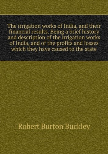 The irrigation works of India, and their financial results : being a brief history and description of the irrigation works of India, and of the profits and losses which they have caused to the state