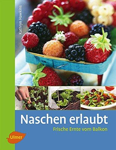 Naschen erlaubt: Frische Ernte vom Balkon Gebundenes Buch – 29. Januar 2011 Kathryn Hawkins Verlag Eugen Ulmer 3800175282 Garten / Pflanzen / Natur