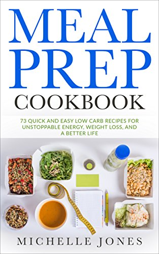 Meal Prep Cookbook: 73 Quick and Easy Low Carb Recipes for Unstoppable Energy, Weight Loss, and a Better Life by Michelle Jones