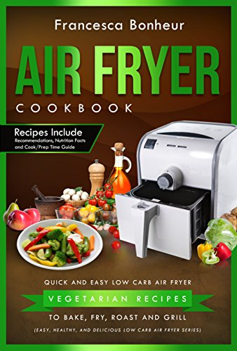 Air Fryer Cookbook: Quick and Easy Low Carb Air Fryer Vegetarian Recipes to Bake, Fry, Roast and Grill (Easy, Healthy and Delicious Low Carb Air Fryer Series Book 4) by Francesca Bonheur