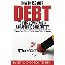How to Use Your Debt to Your Advantage in a Chapter 13 Bankruptcy: Tips and Strategies to Keep your Property That Creditors Do Not Want You to Know