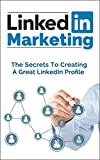 LinkedIn Marketing: The Secrets To Creating A Great LinkedIn Profile That Will Get You Noticed (LinkedIn, Linkedin marketing,Linkedin for business, Linkedin ... Marketing,Social Media For Business Book 1)