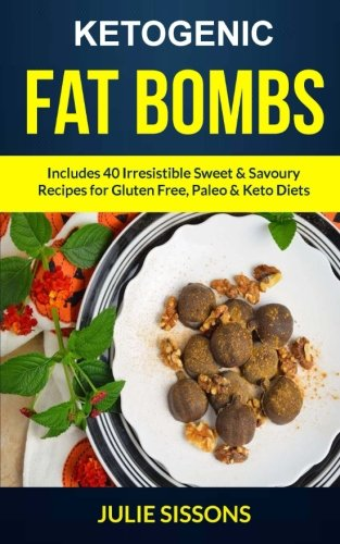 Ketogenic Fat Bombs: Includes 40 Irresistible Sweet & Savoury Recipes For Gluten Free, Paleo & Keto Diets by Julie Sissons
