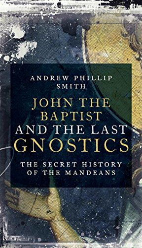 John the Baptist and the Last Gnostics: The Secret History of the Mandaeans