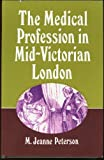 The Medical Profession in Mid-Victorian London, M. Jeanne Peterson, 0520033434