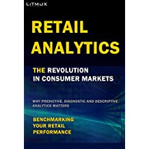 Retail Analytics: The Revolution In Consumer Markets. Benchmarking Your Retail Performance, Why Predictive, Diagnostic and Descriptive Analytics Matters