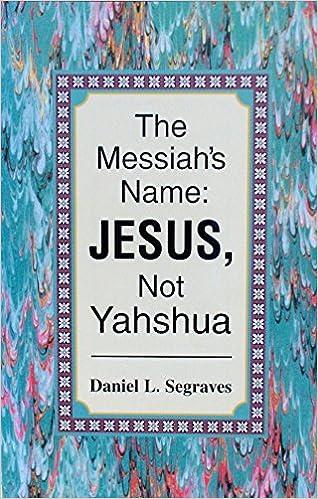 The Messiah's Name: JESUS, Not Yahshua: Daniel L  Segraves
