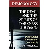 DEMONOLOGY THE DEVIL AND THE SPIRITS OF DARKNESS Evil Spirits: Possession & Exorcism (Volume 3) (The Demonology Series)
