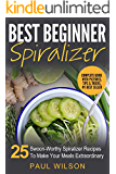 Best Beginner Spiralizer: 25 Swoon-Worthy Spiralizer Recipes To Make Your Meals Extraordinary