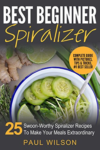 Best Beginner Spiralizer: 25 Swoon-Worthy Spiralizer Recipes To Make Your Meals Extraordinary by [Wilson, Paul]