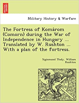 The Fortress of Komárom (Comorn) during the War of Independence in Hungary ... Translated by W. Rushton ... With a plan of the fortress.