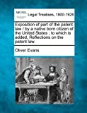 Exposition of part of the patent law / by a native born citizen of the United States; to which Is added, Reflections on the patent Law, Oliver Evans, 1240052332