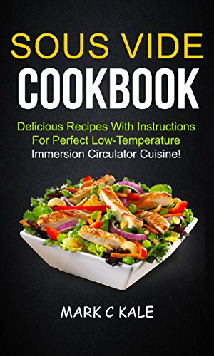 Sous Vide Cookbook: Delicious Recipes With Instructions For Perfect Low Temperature Immersion Circulator Cuisine by Mark C Kale