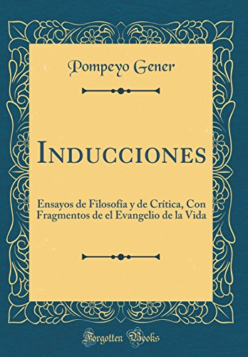 Inducciones: Ensayos de Filosofia y de Critica, Con Fragmentos de El Evangelio de la Vida (Classic Reprint) (Spanish Edition) [Pompeyo Gener] (Tapa Dura)