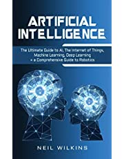 Artificial Intelligence: The Ultimate Guide to AI, The Internet of Things, Machine Learning, Deep Learning + a Comprehensive Guide to Robotics
