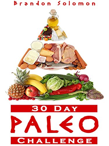 Paleo: 30 Day Paleo Challenge: Discover the Secret to Health and Rapid Weight Loss with the Paleo 30 Day Challenge; Paleo Cookbook with Complete 30 Day Meal Plan by Brandon Solomon