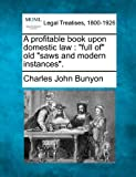 A profitable book upon domestic law : full of old saws and modern Instances ., Charles John Bunyon, 1240092911
