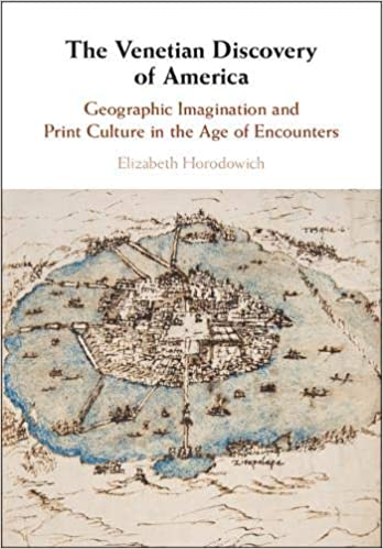 The Venetian Discovery of America Geographic Imagination and Print Culture in the Age of Encounters