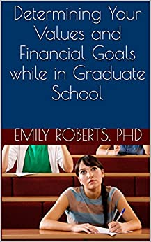Determining Your Values and Financial Goals while in Graduate School by [Roberts, Emily]