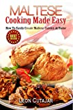Maltese: Cooking Made Easy: How To Easily Create Maltese Cuisine At Home (Maltese Recipes, Maltese Food, Mediterranean Diet,  Arabic, For Beginners, Low Carb, Quick And Easy Recipes, Cookbook)