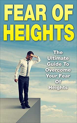 Fear Of Heights: The Ultimate Guide To Overcome Your Fear Of Heights (Acrophobia, Vertigo, Height Phobia)