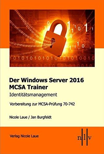 Der Windows Server 2016 MCSA Trainer, Identitätsmanagement, Vorbereitung zur MCSA-Prüfung 70-742 Taschenbuch – 27. März 2017 Nicole Laue Jan Burgfeldt Identitätsmanagement 3937239804