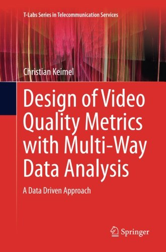 Design of Video Quality Metrics with Multi-Way Data Analysis: A data driven approach (T-Labs Series in Telecommunication Services)