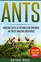 ANTS: AMAZING FACTS & PICTURES FOR CHILDREN ON THESE AMAZING CREATURES (AWESOME CREATURE SERIES)