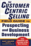 The CustomerCentric Selling® Field Guide to Prospecting and Business Development: Techniques, Tools, and Exercises to Win More Business (Business Books)