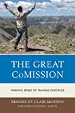 The Great Comission : Making Sense of Making Disciples, Morton, Brooks St. Clair, 0761860185