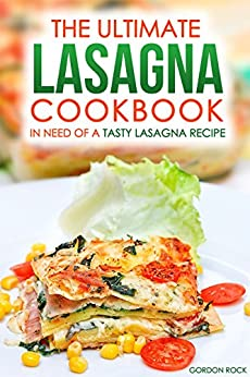The Ultimate Lasagna Cookbook - In Need of a Tasty Lasagna Recipe: We ...