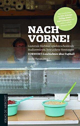 Nach vorne!: Lästernde Kiebitze, spielentscheidende Stadionwürste, betrunkene Vorstopper - TORWORT-Geschichten über Fußball