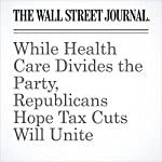 While Health Care Divides the Party, Republicans Hope Tax Cuts Will Unite | Gerald F. Seib