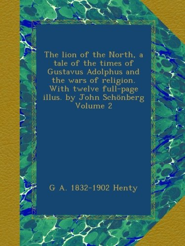 Download The lion of the North, a tale of the times of Gustavus Adolphus and the wars of religion. With twelve full-page illus. by John Schönberg Volume 2 pdf