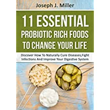 PROBIOTICS:11 Essential Probiotic Rich Foods To Change Your Life: Discover How To Naturally Cure Diseases, Fight Infections And Improve Your Digestive System (Probiotics, Digestive Health)