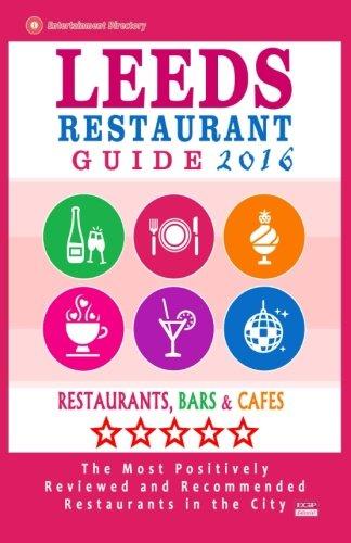 Leeds Restaurant Guide 2016: Best Rated Restaurants in Leeds, United Kingdom - 500 restaurants, bars and cafés recommended for visitors, 2016 PDF