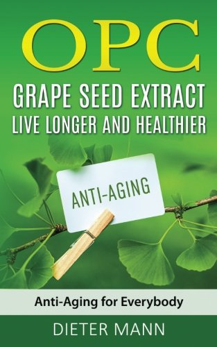 OPC - Grape Seed Extract: Live Longer and Healthier: Anti-Aging for Everybody