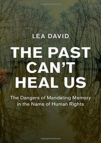 The Past Can't Heal Us: The Dangers of Mandating Memory in the Name of Human  Rights (Human Rights in History): Amazon.co.uk: David, Lea: 9781108495189:  Books