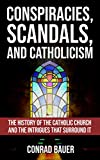 Conspiracies, Scandals, and Catholicism: The History of the Catholic Church and the Intrigues that Surround It