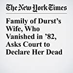 Family of Durst's Wife, Who Vanished in '82, Asks Court to Declare Her Dead | Charles V. Bagli