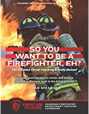 So You Want to Be A Firefighter, Eh?: The Ultimate Career Coaching & Study Manual Training the Firefighters of Tomorrow