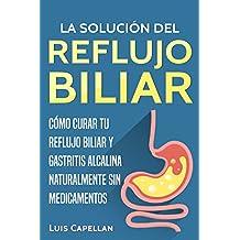 La Solución Del Reflujo Biliar: Cómo Curar Tu Reflujo Biliar y Gastritis Alcalina Naturalmente Sin Medicamentos (Spanish Edition)