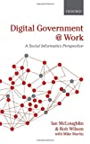 Digital Government at Work : A Social Informatics Perspective, McLoughlin, Ian and Wilson, Rob, 0199557721