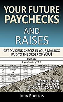Your Future Paychecks And Raises: Get Dividend Checks In Your Mailbox Paid To The Order of You! by [Roberts, John]