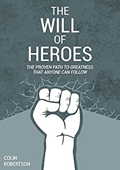The Will of Heroes: The Proven Path to Greatness That Anyone Can Follow by [Robertson, Colin]