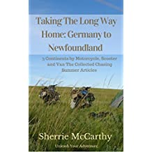 Taking The Long Way Home: Germany to Newfoundland: 3 Continents by Motorcycle, Scooter and Van Collected Chasing Summer Articles