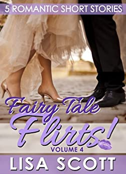 Fairy Tale Flirts! 5 Romantic Short Stories (The Flirts! Short Stories Collections Book 4) by [Scott, Lisa]