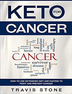 Keto For Cancer How To Use The Ketogenic Diet And Fasting To Fight And Prevent Cancer Stone Travis 9781790345090 Amazon Com Books
